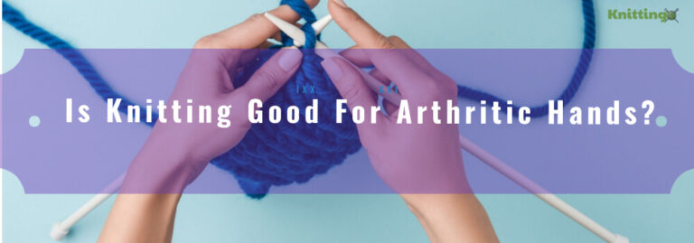 Is Knitting Good for Arthritic Hands?
