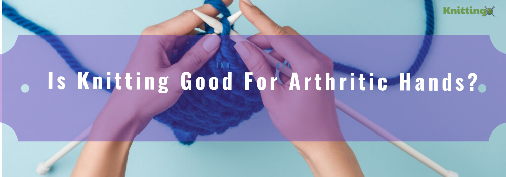 Knitting Good For Arthritic Hands