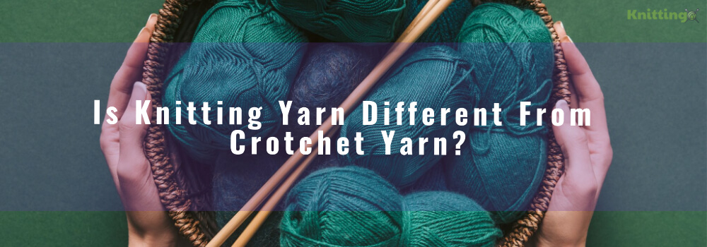 Is Knitting Yarn Different From Crotchet Yarn